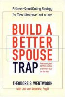 cover of Build a Better Spouse Trap: A Street-Smart Dating Strategy for Men Who Have Lost a Love by Theodore S. Wentworth